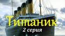 Титаник. 2 Серия. Документальный фильм