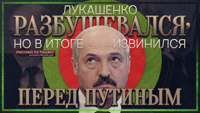 Лукашенко разбушевался но в итоге извинился перед Путиным Руслан Осташко