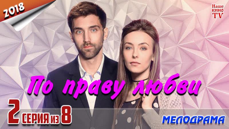 Пo пpaвy л oбви HD 1080p 2018 мелодрама 2 серия из 8