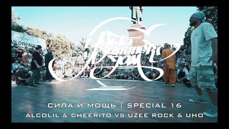 СИЛА И МОЩЬ | SPECIAL 16 | ALCOLIL CHEERITO VS UZEE ROCK UHO