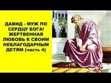 ДАВИД МУЖ ПО СЕРДЦУ БОГА! ЖЕРТВЕННАЯ ЛЮБОВЬ К СВОИМ НЕБЛАГОДАРНЫМ ДЕТЯМ (часть 4)