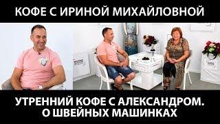 Кофе с Ириной Михайловной. Беседуем с Александром о швейной технике. О швейных машинах.
