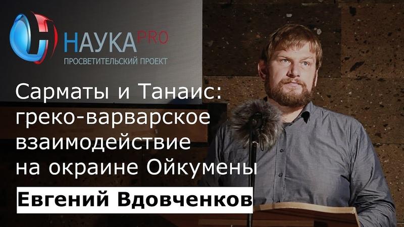 Евгений Вдовченков - Сарматы и Танаис: греко-варварское взаимодействие на окраине Ойкумены