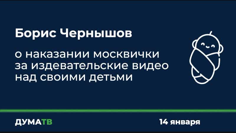 Борис Чернышов о наказании москвички за издевательские видео над своими детьми