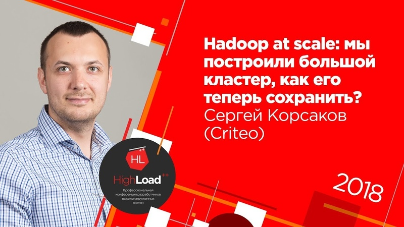 Hadoop at scale: мы построили большой кластер, как его теперь сохранить? / Сергей Корсаков (Criteo)