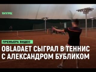 OBLADAET сыграл в теннис с 150-ой ракеткой мира — Александром Бубликом [Рифмы и Панчи]