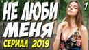 СЕРИАЛ 2019 поистине красивый! НЕ ЛЮБИ МЕНЯ Русские мелодрамы 2019 новинки HD