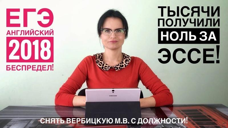 ЕГЭ 2018 БЕСПРЕДЕЛ Тысячи получили НОЛЬ за ЭССЕ Снять ВЕРБИЦКУЮ М В с должности