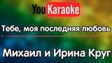 Караоке Тебе, моя последняя любовь Михаил и Ирина Круг
