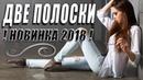 ЗАПРЕЩЕННАЯ ПРЕМЬЕРА 2018 / ДВЕ ПОЛОСКИ / Русские мелодрамы 2018 новинки, ФИЛЬМЫ 2018 HD