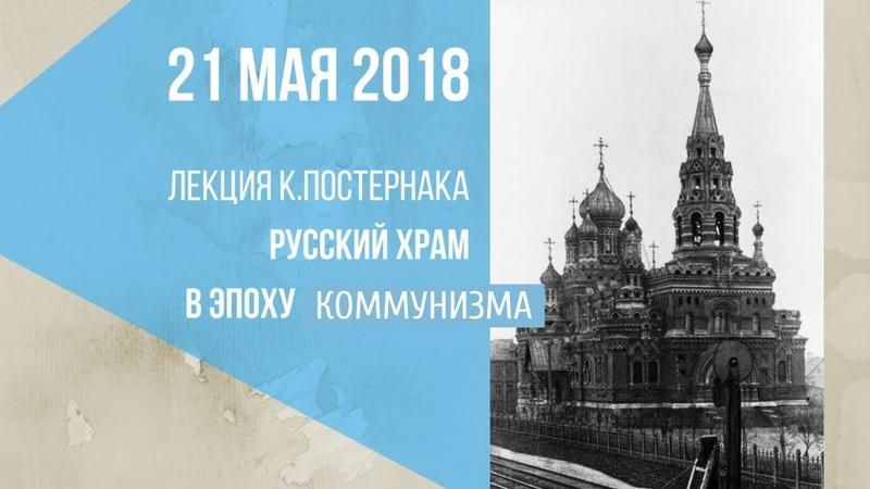 Русский храм в эпоху коммунизма (Лекция К. Постернака, 21 мая 2018)