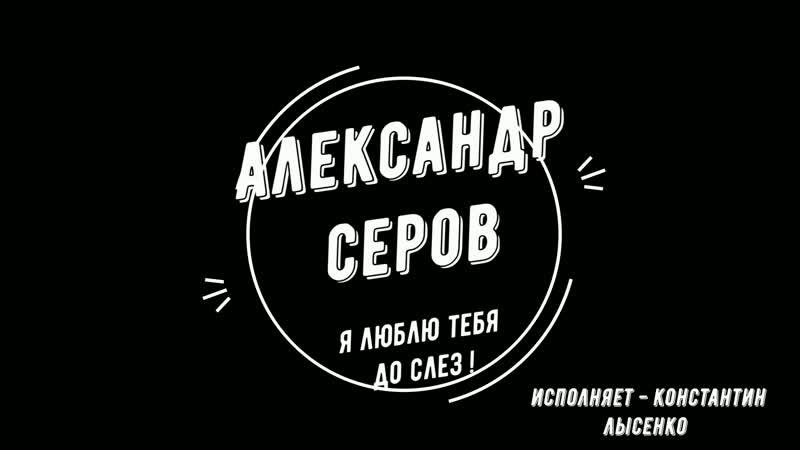Александр Серов Я люблю тебя до слез Исполняет Константин Лысенко