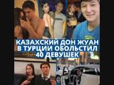 Казахский Дон Жуан за год обольстил 40 девушек в Турции