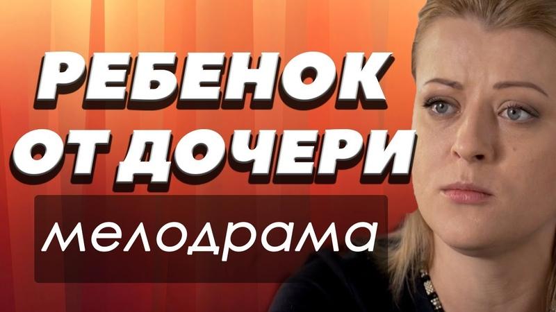 ФИЛЬМ 2018 про сложную судьбу! - РЕБЕНОК ОТ ДОЧЕРИ - Русские мелодрамы 2018 новинки HD