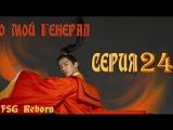 [Fsg Reborn] О, мой генерал | Oh My General - 24 серия