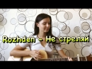 Rozhden - Не стреляй (Cover by Alex) на гитаре