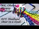 Мк: ободок Мишка на облаке /DIY: Headband Bear on a cloud
