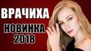 ПРЕМЬЕРА 2018 ОШАРАШИЛА ВСЮ РОССИЮ ВРАЧИХА Русские мелодрамы 2018 новинки, фильмы 2018 HD