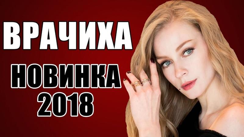 ПРЕМЬЕРА 2018 ОШАРАШИЛА ВСЮ РОССИЮ [ ВРАЧИХА ] Русские мелодрамы 2018 новинки, фильмы 2018 HD