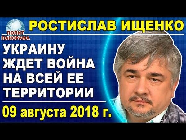 Ростислав Ищенко: Петр Порошенко ввергнет в войну основную часть Украины 09.08.2018
