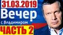 Воскресный вечер с Владимиром Соловьевым 31.03.19