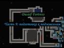 Dwarf Fortress гайдплей Часть 9 проход в пещеры
