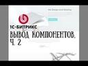 Создание сайта на 1С-Битрикс. 6. Вывод компонентов, ч. 2