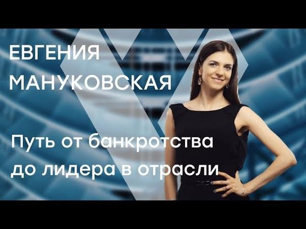 Евгения Мануковская Путь от банкротства до лидера в отрасли