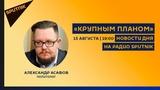 Крупным планом 15.08.18 Новости дня на радио Sputnik