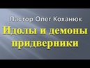Пастор Олег Коханюк - Идолы и демоны придверники 18.10.2017