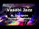Vasabi Jazz &amp А.Цыганок - Serve Somebody (Bob Dylan cover)