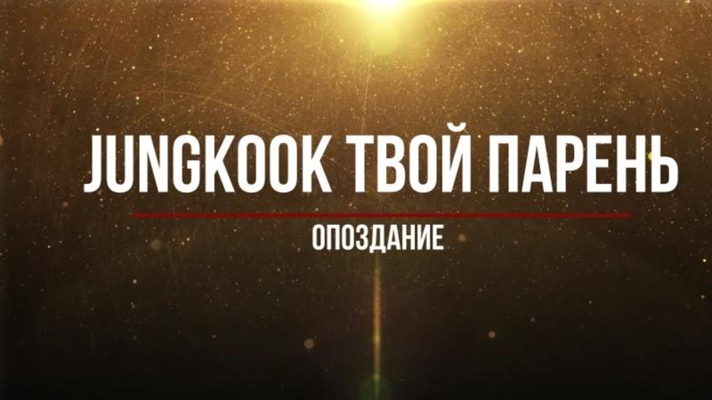 Представь, что твой парень Jungkook/ Опоздание(Часть 5)