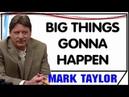 Mark Taylor October 18 2018 — BIG THINGS GONNA HAPPEN — Mark Taylor Update 10 18 2018