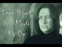 Severus Snape: Look What You Made Me Do