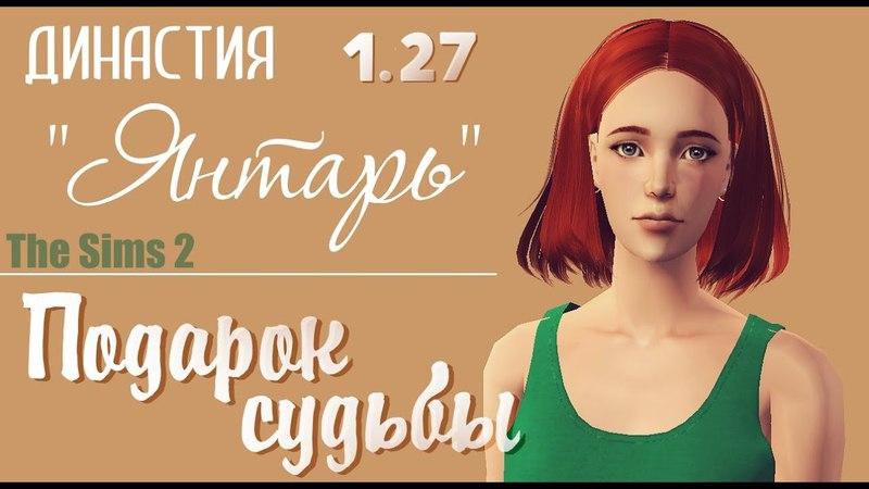 The Sims 2 / династия Янтарь / 1.27 подарок судьбы