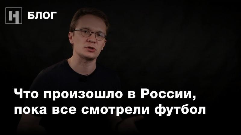 Что произошло в России, пока все смотрели футбол? Блог Кирилла Мартынова