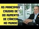 LAIR RIBEIRO: AS PRINCIPAIS CAUSAS DO AUMENTO DE CÂNCER NO MUNDO