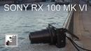 Sony Rx 100 MK VI | Заройте Ваши камеры