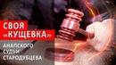 СВОЯ КУЩЕВКА АНАПСКОГО СУДЬИ СТАРОДУБЦЕВА | Аналитика Юга России
