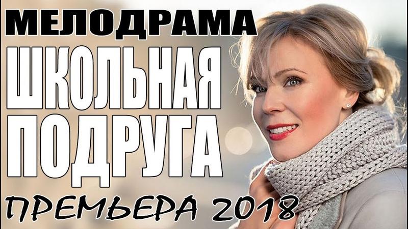 ПРЕМЬЕРА 2018 ВСТАВИЛА ЗРИТЕЛЕЙ ШКОЛЬНАЯ ПОДРУГА Русские мелодрамы 2018 новинки сериалы 2018 HD