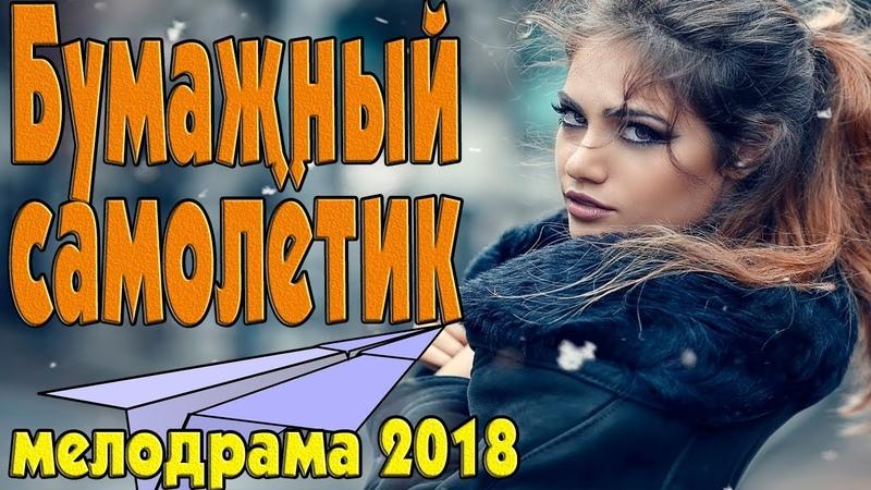 Премьера 2018 свежее не найти! Бумажный самолётик Русские мелодрамы 2018 новинки HD