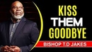 STOP BEGGING PEOPLE TO STAY KISS THEM GOODBYE By Bishop TD Jakes 2017 POWERFUL MOTIVATION