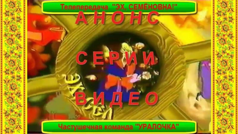 Анонс серии видео о телепередачах ЭХ СЕМЁНОВНА команда УРАЛОЧКА