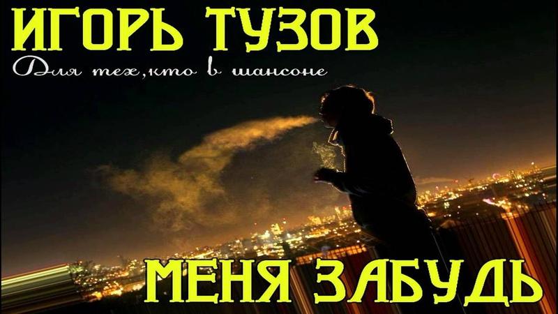 Тузов Игорь--Меня забудь (сл.А.Тюрикова)