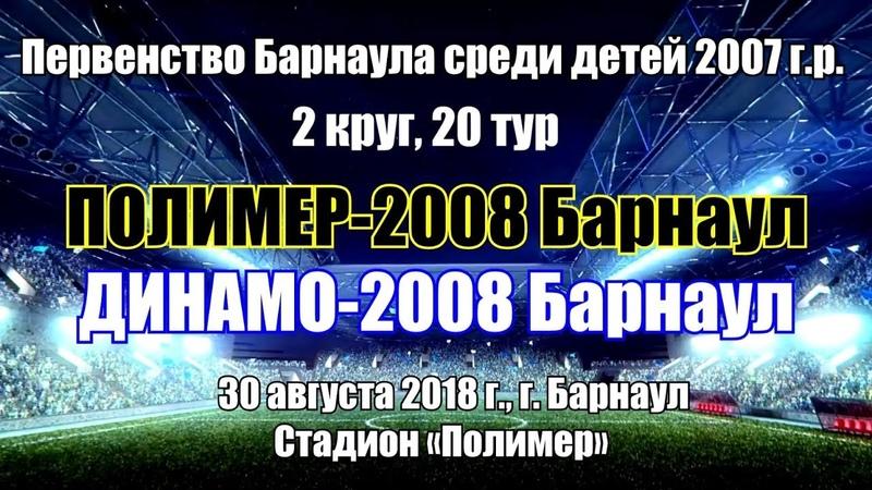 Первенство Барнаула 16. Полимер-2008 (Барнаул) - Динамо-2008 (Барнаул) (30.08.2018)