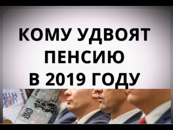 Кому удвоят пенсию в 2019 году