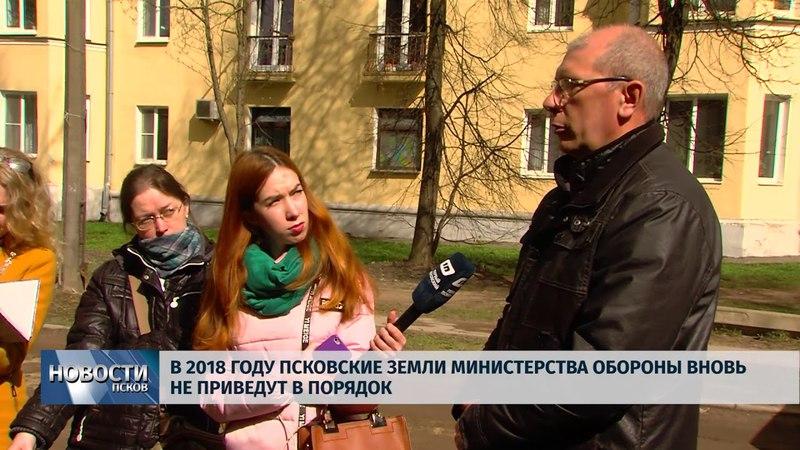 Новости Псков 26.04.2018 В 2018 году земли министерства обороны Пскова вновь не приведут в порядок