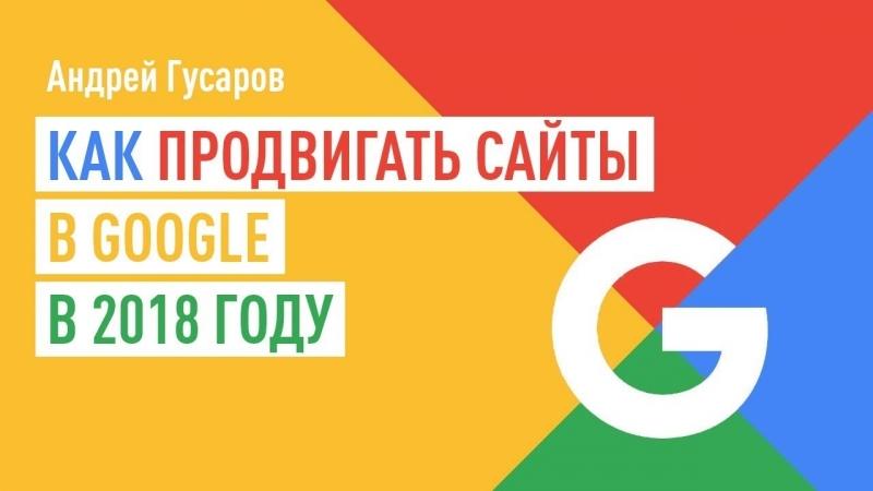 Как продвигать сайты в Google в 2018 году. Андрей Гусаров. ВЕБИНАР