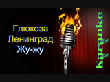 Глюкоза и Ленинград - Жу-Жу ( караоке )