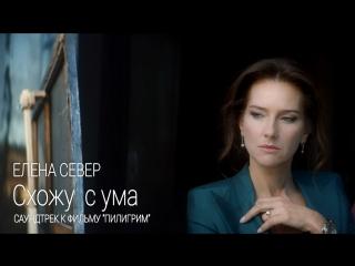 Елена Север – Схожу с ума (саундтрек к х/ф «Пилигрим») [Премьера клипа]